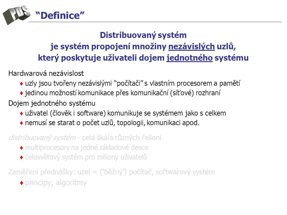 Definice Distribuovaný systém je systém propojení množiny nezávislých uzlů, který poskytuje uživateli dojem jednotného systému Hardwarová nezávislost ♦ uzly jsou tvořeny nezávislými počítači s vlastním procesorem a pamětí ♦ jedinou možností komunikace přes komunikační (síťové) rozhraní Dojem jednotného systému ♦ uživatel (člověk i software) komunikuje se systémem jako s celkem ♦ nemusí se starat o počet uzlů, topologii, komunikaci apod.