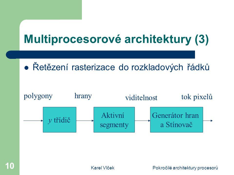 Karel VlčekPokročilé architektury procesorů 10 Multiprocesorové architektury (3) Řetězení rasterizace do rozkladových řádků y třídič Aktivní segmenty Generátor hran a Stínovač polygonyhrany viditelnost tok pixelů