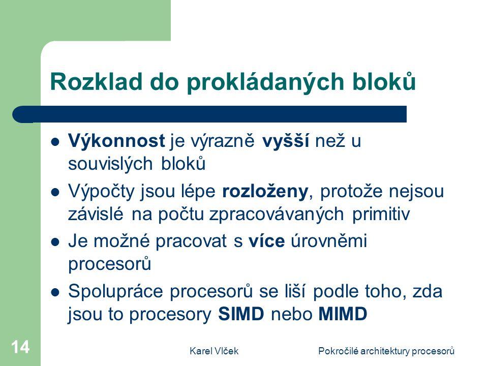 Karel VlčekPokročilé architektury procesorů 14 Rozklad do prokládaných bloků Výkonnost je výrazně vyšší než u souvislých bloků Výpočty jsou lépe rozloženy, protože nejsou závislé na počtu zpracovávaných primitiv Je možné pracovat s více úrovněmi procesorů Spolupráce procesorů se liší podle toho, zda jsou to procesory SIMD nebo MIMD