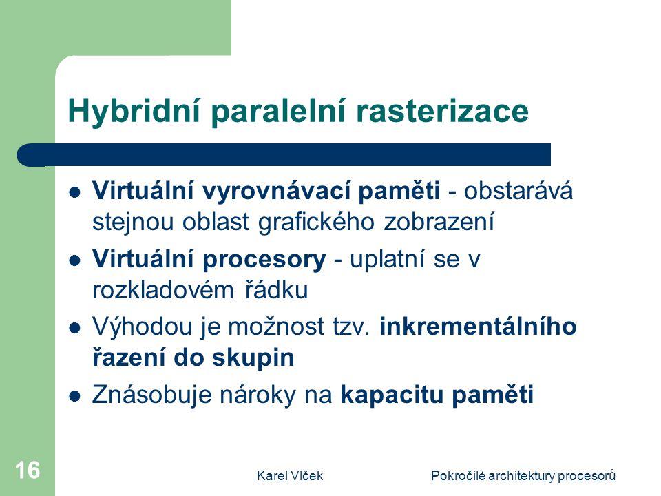 Karel VlčekPokročilé architektury procesorů 16 Hybridní paralelní rasterizace Virtuální vyrovnávací paměti - obstarává stejnou oblast grafického zobrazení Virtuální procesory - uplatní se v rozkladovém řádku Výhodou je možnost tzv.