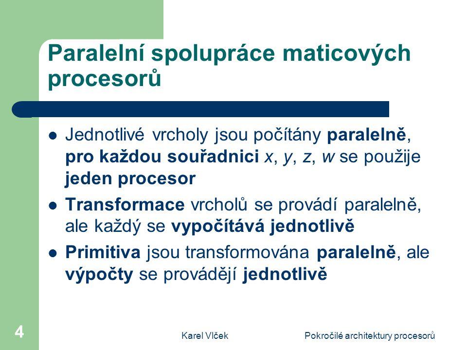Karel VlčekPokročilé architektury procesorů 4 Paralelní spolupráce maticových procesorů Jednotlivé vrcholy jsou počítány paralelně, pro každou souřadnici x, y, z, w se použije jeden procesor Transformace vrcholů se provádí paralelně, ale každý se vypočítává jednotlivě Primitiva jsou transformována paralelně, ale výpočty se provádějí jednotlivě