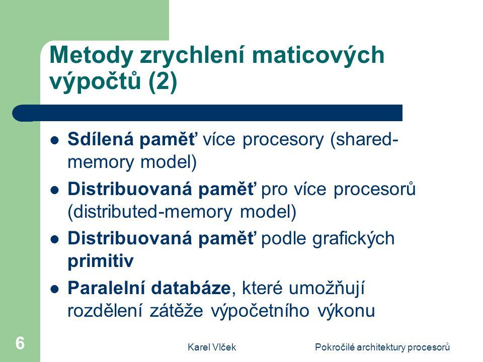 Karel VlčekPokročilé architektury procesorů 6 Metody zrychlení maticových výpočtů (2) Sdílená paměť více procesory (shared- memory model) Distribuovaná paměť pro více procesorů (distributed-memory model) Distribuovaná paměť podle grafických primitiv Paralelní databáze, které umožňují rozdělení zátěže výpočetního výkonu