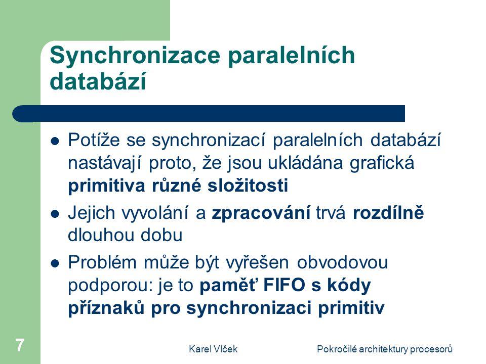 Karel VlčekPokročilé architektury procesorů 7 Synchronizace paralelních databází Potíže se synchronizací paralelních databází nastávají proto, že jsou ukládána grafická primitiva různé složitosti Jejich vyvolání a zpracování trvá rozdílně dlouhou dobu Problém může být vyřešen obvodovou podporou: je to paměť FIFO s kódy příznaků pro synchronizaci primitiv