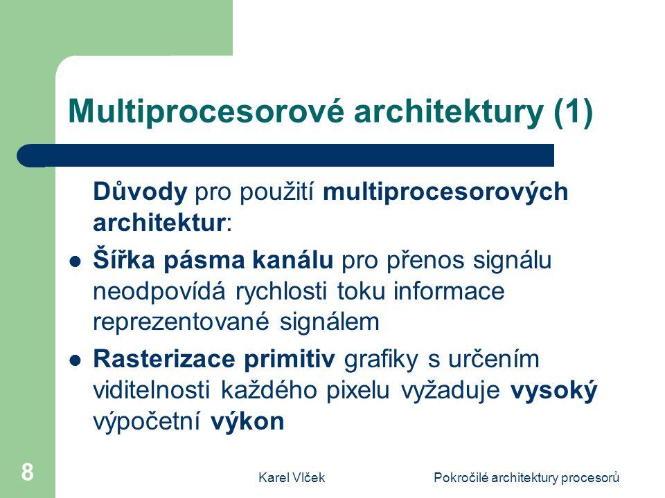 Karel VlčekPokročilé architektury procesorů 8 Multiprocesorové architektury (1) Důvody pro použití multiprocesorových architektur: Šířka pásma kanálu pro přenos signálu neodpovídá rychlosti toku informace reprezentované signálem Rasterizace primitiv grafiky s určením viditelnosti každého pixelu vyžaduje vysoký výpočetní výkon