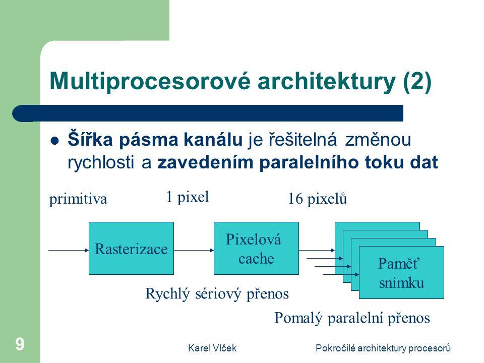 Karel VlčekPokročilé architektury procesorů 9 Multiprocesorové architektury (2) Šířka pásma kanálu je řešitelná změnou rychlosti a zavedením paralelního toku dat Rasterizace Pixelová cache Paměť snímku Paměť snímku Paměť snímku Paměť snímku primitiva 1 pixel 16 pixelů Rychlý sériový přenos Pomalý paralelní přenos