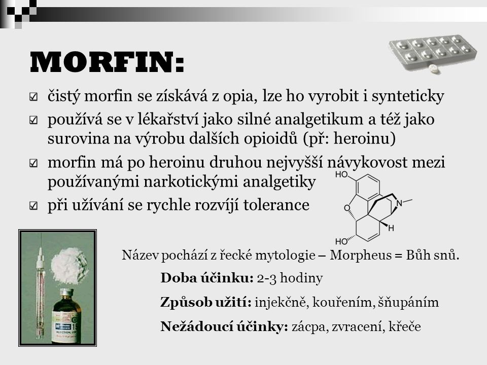 MORFIN: čistý morfin se získává z opia, lze ho vyrobit i synteticky používá se v lékařství jako silné analgetikum a též jako surovina na výrobu dalšíc