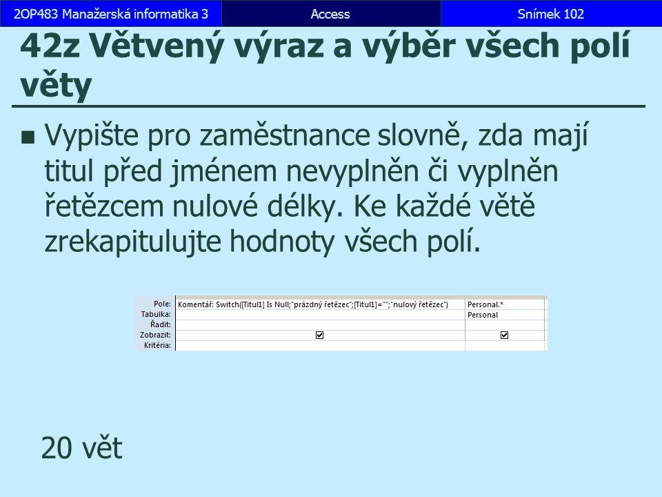 AccessSnímek 1022OP483 Manažerská informatika 3Snímek 102 42z Větvený výraz a výběr všech polí věty Vypište pro zaměstnance slovně, zda mají titul pře