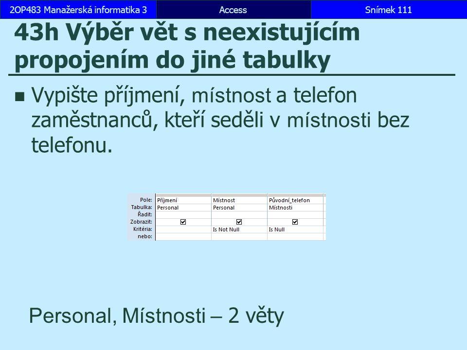 AccessSnímek 1112OP483 Manažerská informatika 3Snímek 111 43h Výběr vět s neexistujícím propojením do jiné tabulky Vypište příjmení, místnost a telefo