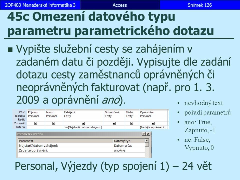 AccessSnímek 1262OP483 Manažerská informatika 3Snímek 126 45c Omezení datového typu parametru parametrického dotazu Vypište služební cesty se zahájení