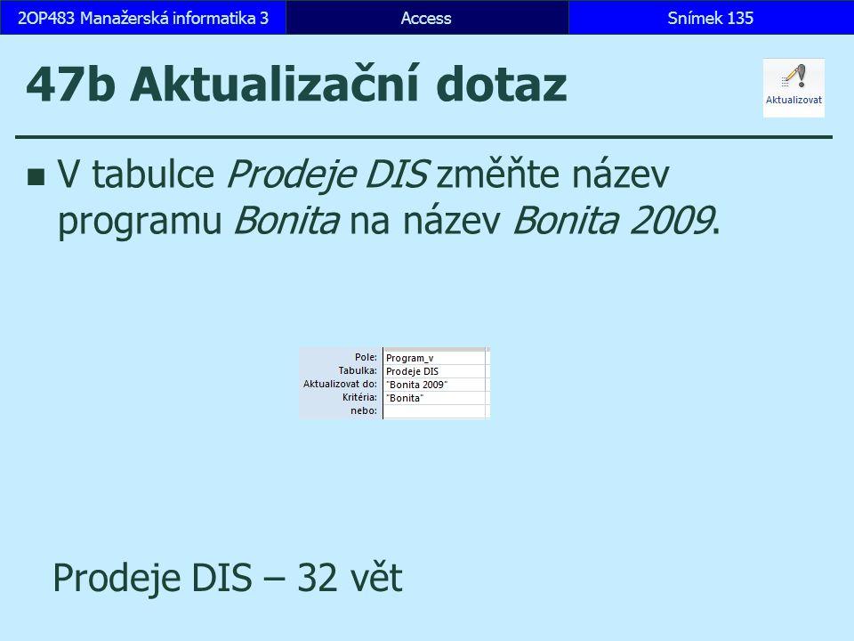 AccessSnímek 1352OP483 Manažerská informatika 3Snímek 135 47b Aktualizační dotaz V tabulce Prodeje DIS změňte název programu Bonita na název Bonita 20