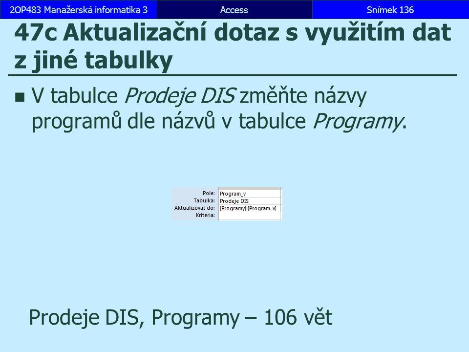 AccessSnímek 1362OP483 Manažerská informatika 3Snímek 136 47c Aktualizační dotaz s využitím dat z jiné tabulky V tabulce Prodeje DIS změňte názvy prog