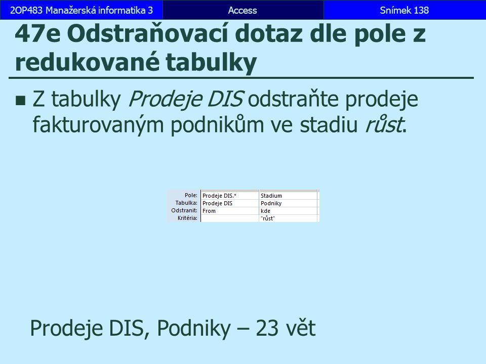 AccessSnímek 1382OP483 Manažerská informatika 3Snímek 138 47e Odstraňovací dotaz dle pole z redukované tabulky Z tabulky Prodeje DIS odstraňte prodeje