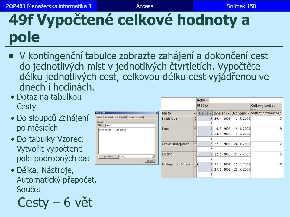 AccessSnímek 1502OP483 Manažerská informatika 3Snímek 150 49f Vypočtené celkové hodnoty a pole V kontingenční tabulce zobrazte zahájení a dokončení ce