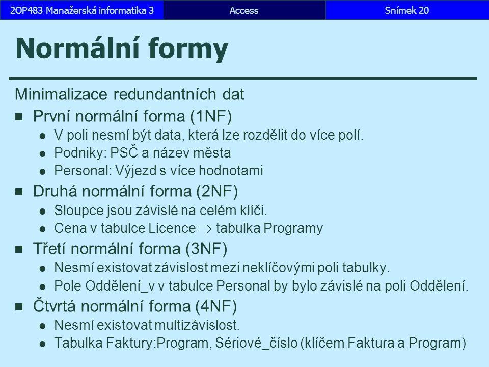 AccessSnímek 202OP483 Manažerská informatika 3 Normální formy Minimalizace redundantních dat První normální forma (1NF) V poli nesmí být data, která l