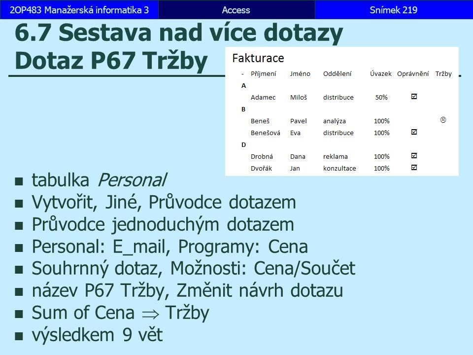 AccessSnímek 2192OP483 Manažerská informatika 3 6.7 Sestava nad více dotazy Dotaz P67 Tržby tabulka Personal Vytvořit, Jiné, Průvodce dotazem Průvodce