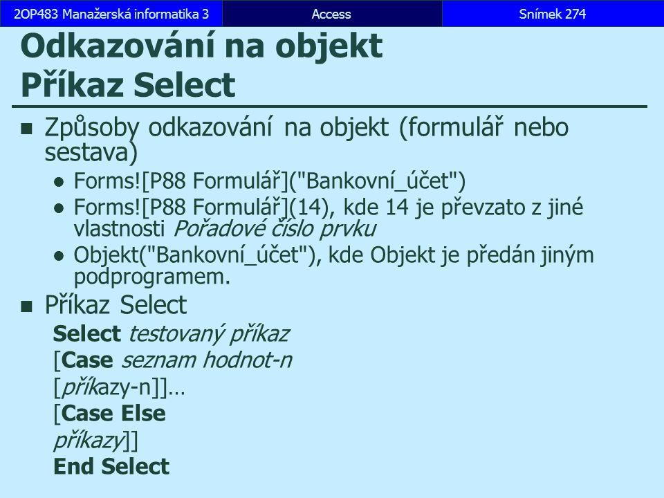 AccessSnímek 2742OP483 Manažerská informatika 3 Odkazování na objekt Příkaz Select Způsoby odkazování na objekt (formulář nebo sestava) Forms![P88 For