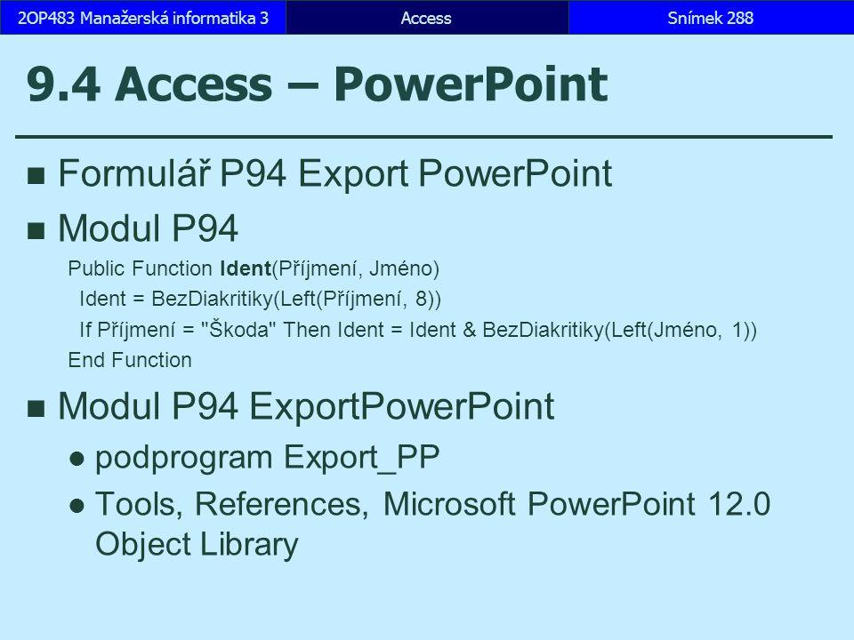 AccessSnímek 2882OP483 Manažerská informatika 3 9.4 Access – PowerPoint Formulář P94 Export PowerPoint Modul P94 Public Function Ident(Příjmení, Jméno