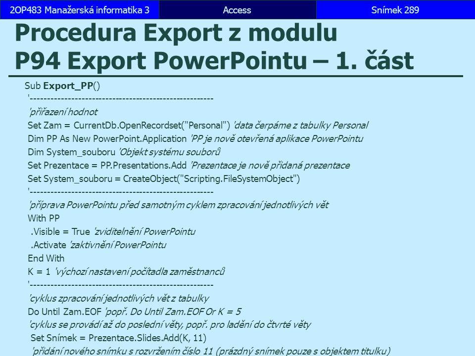 AccessSnímek 2892OP483 Manažerská informatika 3Snímek 289 Procedura Export z modulu P94 Export PowerPointu – 1. část Sub Export_PP() '----------------