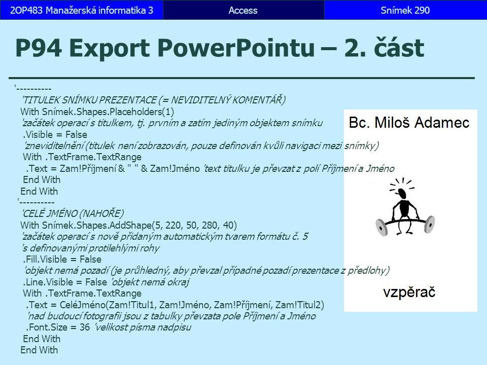 AccessSnímek 2902OP483 Manažerská informatika 3Snímek 290 P94 Export PowerPointu – 2. část '---------- 'TITULEK SNÍMKU PREZENTACE (= NEVIDITELNÝ KOMEN