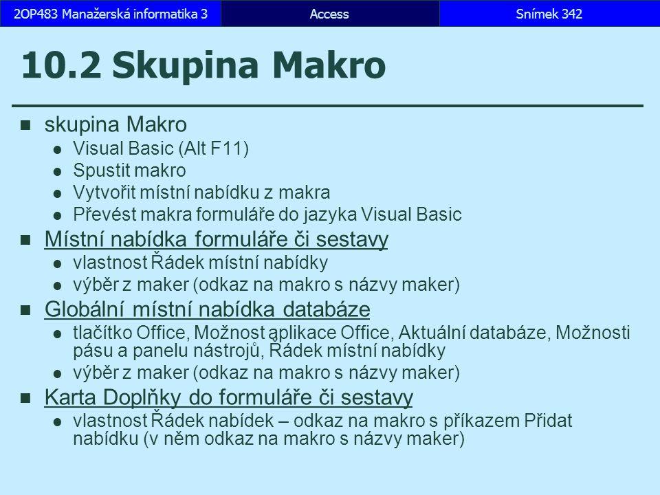 AccessSnímek 3422OP483 Manažerská informatika 3 10.2 Skupina Makro skupina Makro Visual Basic (Alt F11) Spustit makro Vytvořit místní nabídku z makra