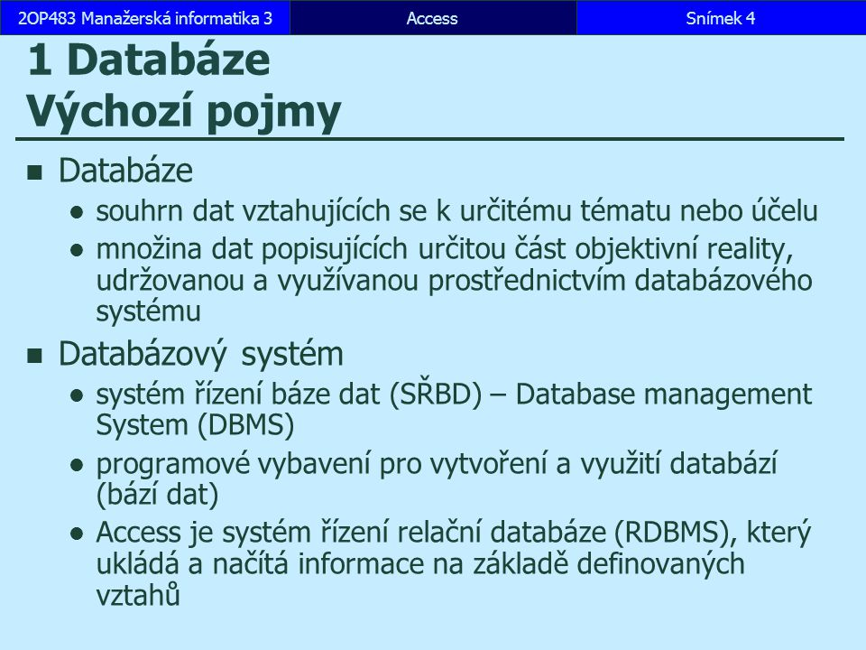 AccessSnímek 52OP483 Manažerská informatika 3 Databázové modely hierarchická databáze stromová struktura pointer obsahuje odkaz na související záznam síťová databáze záznam spojený s libovolným počtem dalších záznamů relační databáze založena na tabulkách, které obsahují záznamy (věty), sloupce se nazývají atributy (položky) mezi tabulkami relace objektové databáze založena na objektech mezi objekty se využívá dědičnost objektově-relační databáze založena na tabulkách rysy objektového přístupu se promítají do tabulek