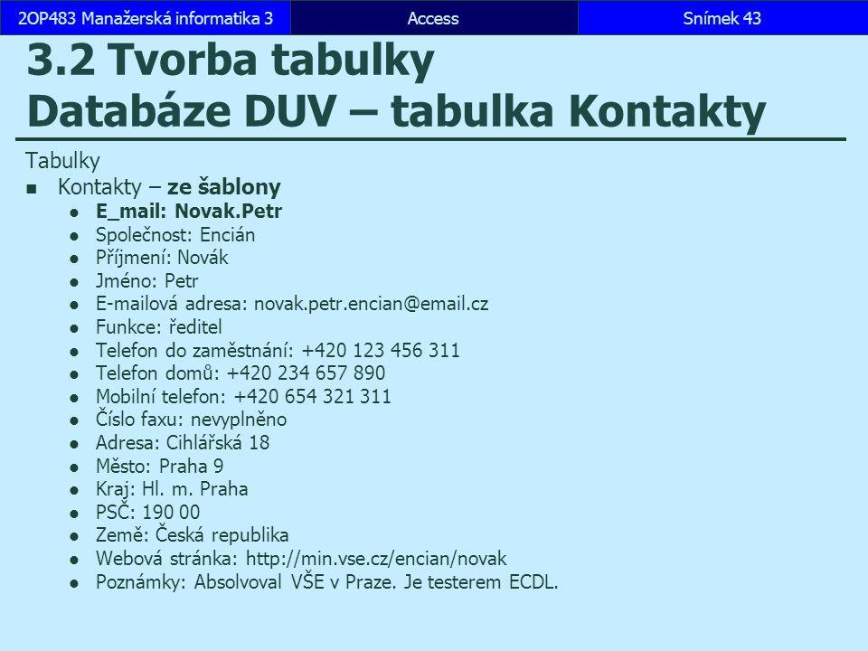 AccessSnímek 432OP483 Manažerská informatika 3 3.2 Tvorba tabulky Databáze DUV – tabulka Kontakty Tabulky Kontakty – ze šablony E_mail: Novak.Petr Spo