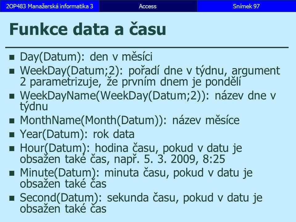 AccessSnímek 972OP483 Manažerská informatika 3 Funkce data a času Day(Datum): den v měsíci WeekDay(Datum;2): pořadí dne v týdnu, argument 2 parametriz
