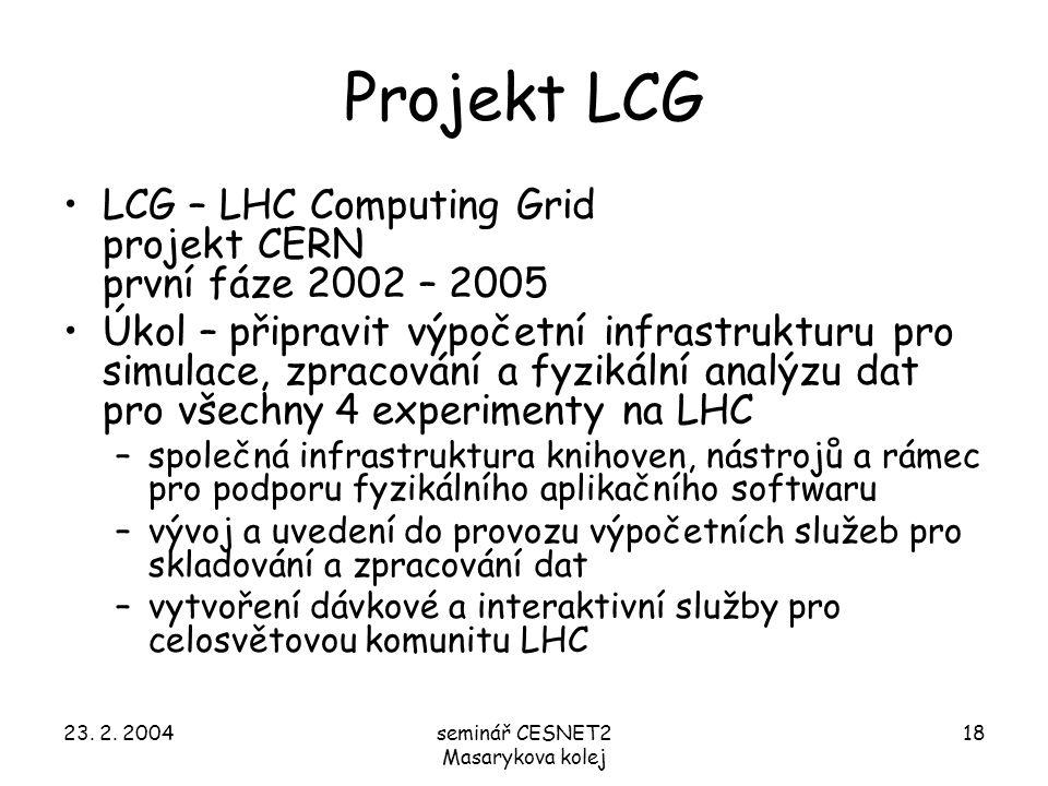 23. 2. 2004seminář CESNET2 Masarykova kolej 18 Projekt LCG LCG – LHC Computing Grid projekt CERN první fáze 2002 – 2005 Úkol – připravit výpočetní inf