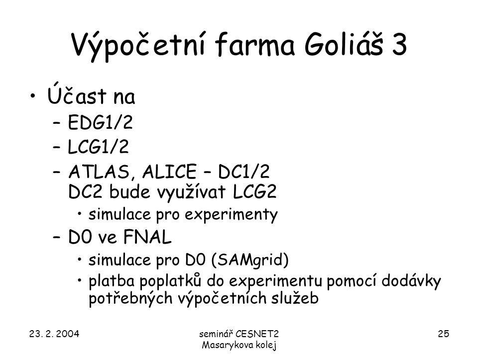 23. 2. 2004seminář CESNET2 Masarykova kolej 25 Výpočetní farma Goliáš 3 Účast na –EDG1/2 –LCG1/2 –ATLAS, ALICE – DC1/2 DC2 bude využívat LCG2 simulace
