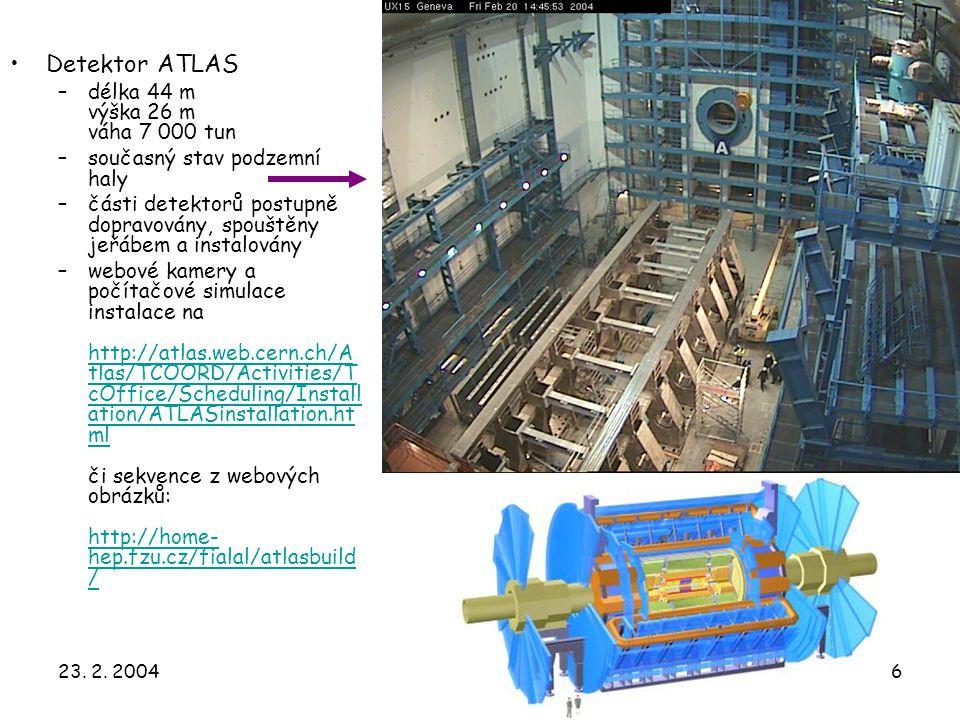 23. 2. 20046 Detektor ATLAS –délka 44 m výška 26 m váha 7 000 tun –současný stav podzemní haly –části detektorů postupně dopravovány, spouštěny jeřábe