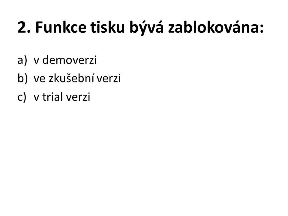 2. Funkce tisku bývá zablokována: a)v demoverzi b)ve zkušební verzi c)v trial verzi