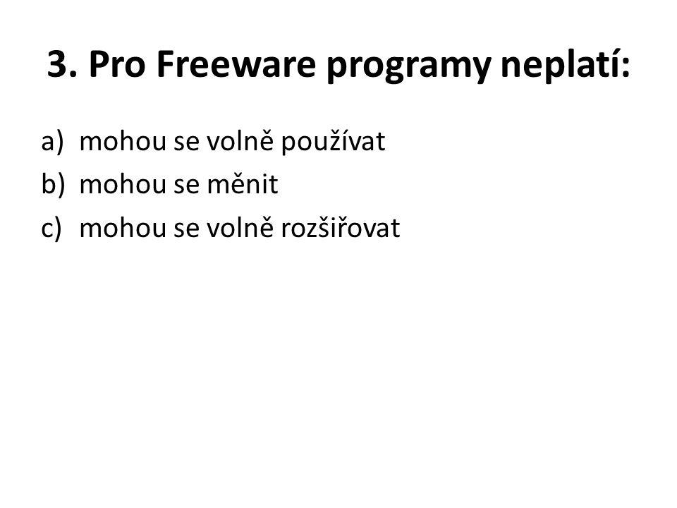 3. Pro Freeware programy neplatí: a)mohou se volně používat b)mohou se měnit c)mohou se volně rozšiřovat