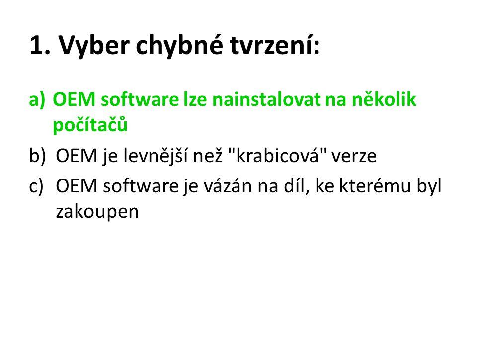 1. Vyber chybné tvrzení: a)OEM software lze nainstalovat na několik počítačů b)OEM je levnější než
