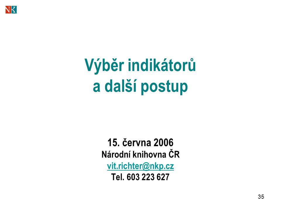 35 Výběr indikátorů a další postup 15. června 2006 Národní knihovna ČR vit.richter@nkp.cz Tel.