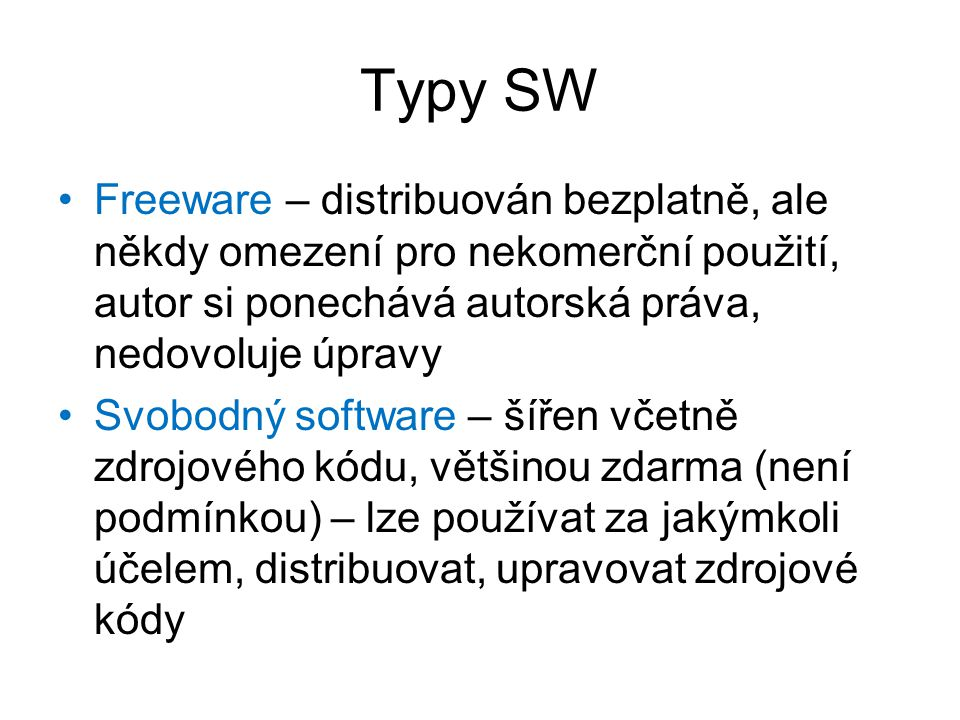 Typy SW Freeware – distribuován bezplatně, ale někdy omezení pro nekomerční použití, autor si ponechává autorská práva, nedovoluje úpravy Svobodný software – šířen včetně zdrojového kódu, většinou zdarma (není podmínkou) – lze používat za jakýmkoli účelem, distribuovat, upravovat zdrojové kódy