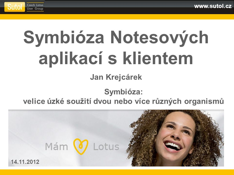 www.sutol.cz Symbióza Notesových aplikací s klientem Jan Krejcárek 14.11.2012 Symbióza: velice úzké soužití dvou nebo více různých organismů