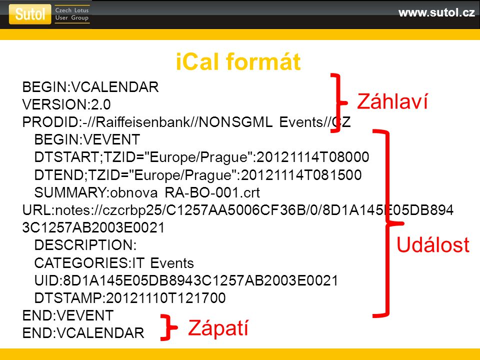 www.sutol.cz iCal formát BEGIN:VCALENDAR VERSION:2.0 PRODID:-//Raiffeisenbank//NONSGML Events//CZ BEGIN:VEVENT DTSTART;TZID= Europe/Prague :20121114T08000 DTEND;TZID= Europe/Prague :20121114T081500 SUMMARY:obnova RA-BO-001.crt URL:notes://czcrbp25/C1257AA5006CF36B/0/8D1A145E05DB894 3C1257AB2003E0021 DESCRIPTION: CATEGORIES:IT Events UID:8D1A145E05DB8943C1257AB2003E0021 DTSTAMP:20121110T121700 END:VEVENT END:VCALENDAR Záhlaví Událost Zápatí