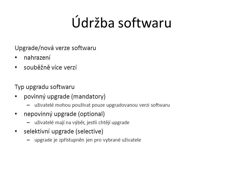 Údržba softwaru Upgrade/nová verze softwaru nahrazení souběžně více verzí Typ upgradu softwaru povinný upgrade (mandatory) – uživatelé mohou používat pouze upgradovanou verzi softwaru nepovinný upgrade (optional) – uživatelé mají na výběr, jestli chtějí upgrade selektivní upgrade (selective) – upgrade je zpřístupněn jen pro vybrané uživatele