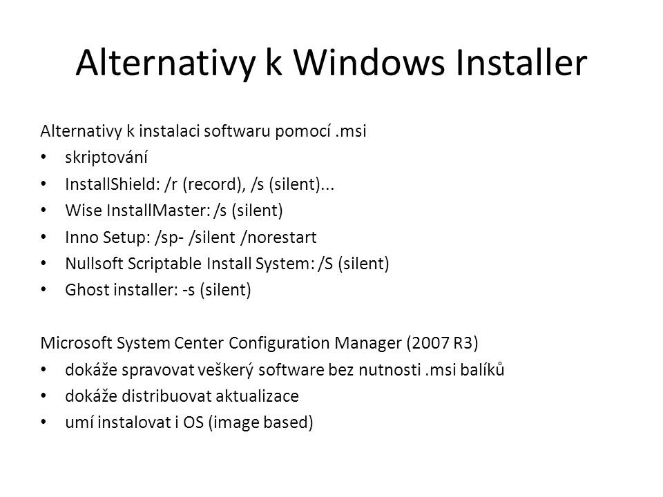 Alternativy k Windows Installer Alternativy k instalaci softwaru pomocí.msi skriptování InstallShield: /r (record), /s (silent)... Wise InstallMaster: