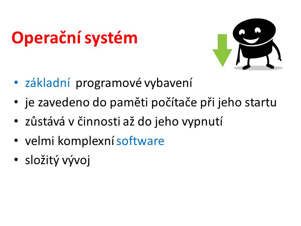 Operační systém základní programové vybavení je zavedeno do paměti počítače při jeho startu zůstává v činnosti až do jeho vypnutí velmi komplexní software složitý vývoj