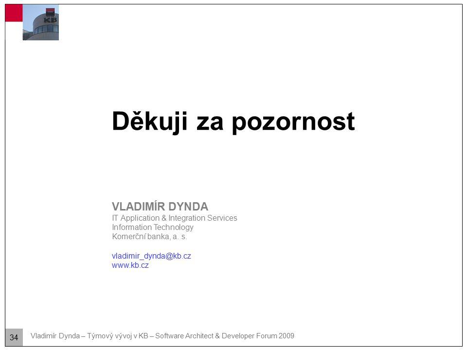 34 Vladimír Dynda – Týmový vývoj v KB – Software Architect & Developer Forum 2009 Děkuji za pozornost VLADIMÍR DYNDA IT Application & Integration Serv