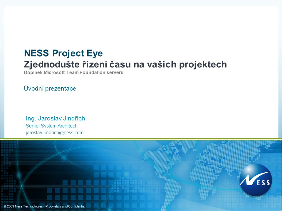 © 2009 Ness Technologies – Proprietary and Confidential Ing. Jaroslav Jindřich Senior System Architect jaroslav.jindrich@ness.com NESS Project Eye Zje