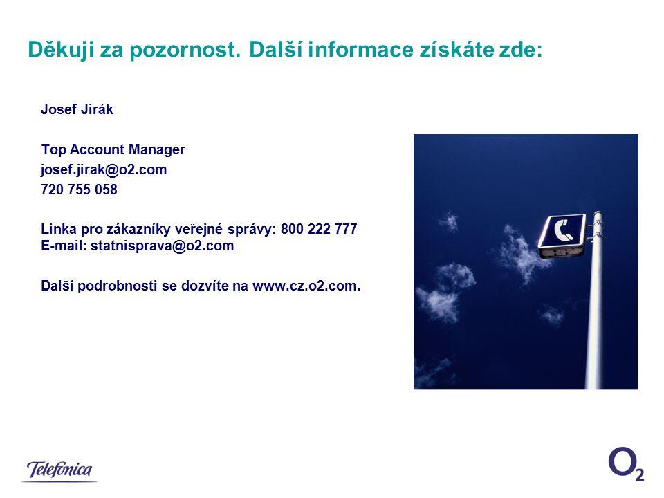 Děkuji za pozornost. Další informace získáte zde: Josef Jirák Top Account Manager josef.jirak@o2.com 720 755 058 Linka pro zákazníky veřejné správy: 8