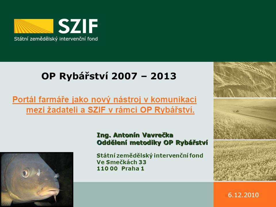 OP Rybářství 2007 – 2013 Portál farmáře jako nový nástroj v komunikaci mezi žadateli a SZIF v rámci OP Rybářství. Ing. Antonín Vavrečka Oddělení metod