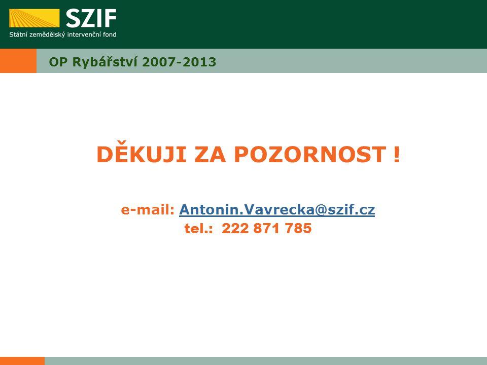 DĚKUJI ZA POZORNOST ! e-mail: Antonin.Vavrecka@szif.czAntonin.Vavrecka@szif.cz tel.: 222 871 785 OP Rybářství 2007-2013