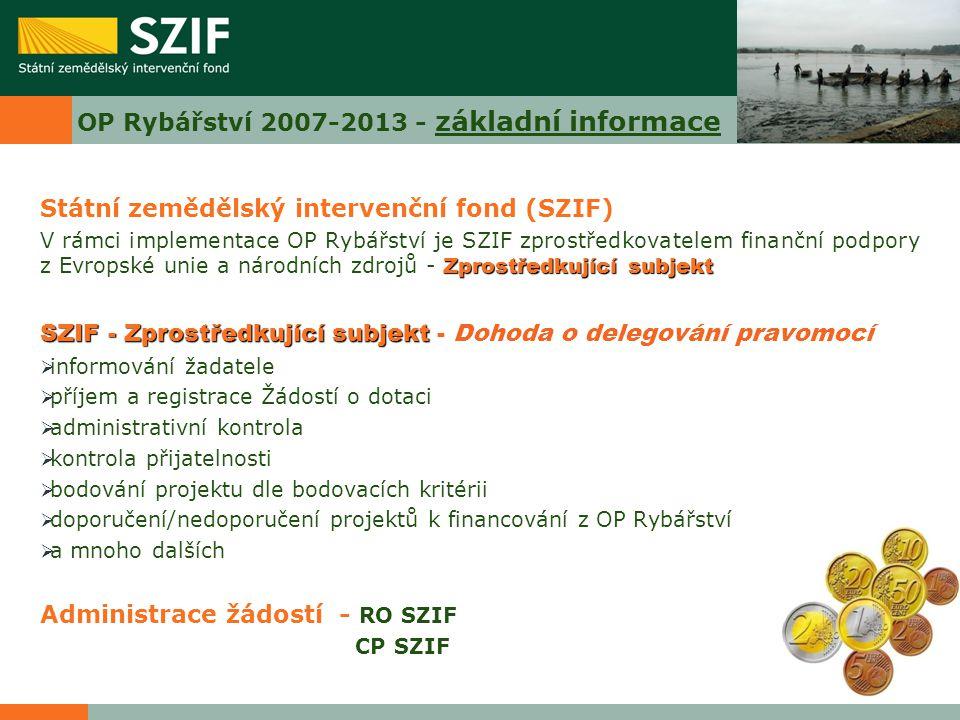 OP Rybářství 2007-2013 - základní informace Státní zemědělský intervenční fond (SZIF) Zprostředkující subjekt V rámci implementace OP Rybářství je SZI