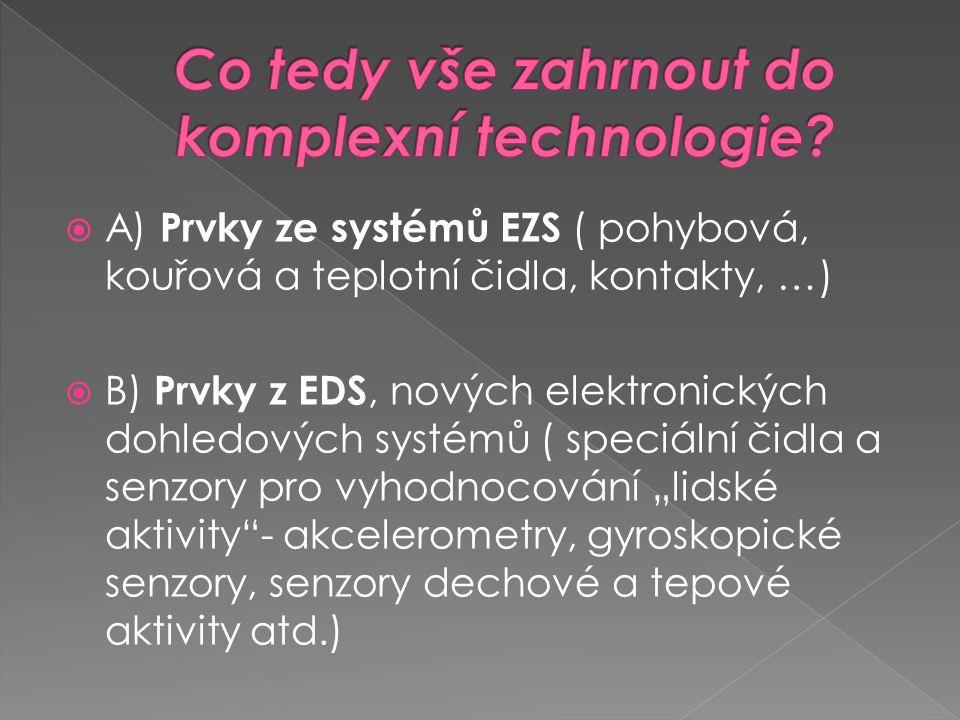 """ A) Prvky ze systémů EZS ( pohybová, kouřová a teplotní čidla, kontakty, …)  B) Prvky z EDS, nových elektronických dohledových systémů ( speciální čidla a senzory pro vyhodnocování """"lidské aktivity - akcelerometry, gyroskopické senzory, senzory dechové a tepové aktivity atd.)"""