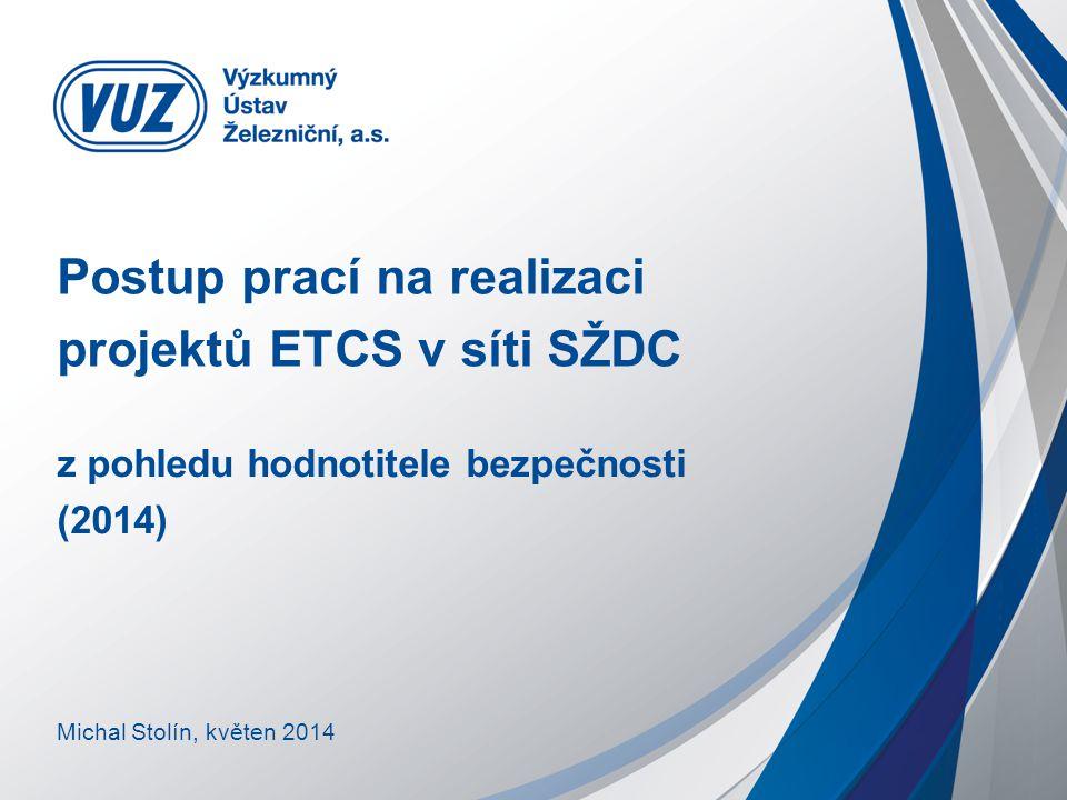 Postup prací na realizaci projektů ETCS v síti SŽDC z pohledu hodnotitele bezpečnosti (2014) Michal Stolín, květen 2014