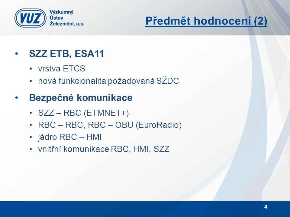 Předmět hodnocení (2) SZZ ETB, ESA11 vrstva ETCS nová funkcionalita požadovaná SŽDC Bezpečné komunikace SZZ – RBC (ETMNET+) RBC – RBC, RBC – OBU (Euro