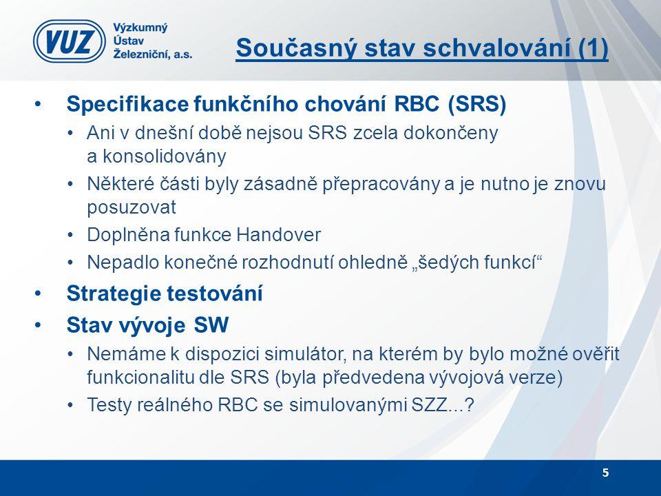 """Současný stav schvalování (1) Specifikace funkčního chování RBC (SRS) Ani v dnešní době nejsou SRS zcela dokončeny a konsolidovány Některé části byly zásadně přepracovány a je nutno je znovu posuzovat Doplněna funkce Handover Nepadlo konečné rozhodnutí ohledně """"šedých funkcí Strategie testování Stav vývoje SW Nemáme k dispozici simulátor, na kterém by bylo možné ověřit funkcionalitu dle SRS (byla předvedena vývojová verze) Testy reálného RBC se simulovanými SZZ...."""